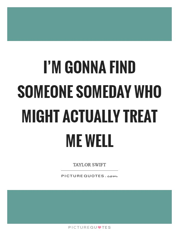I'm gonna find someone someday who might actually treat me well Picture Quote #1