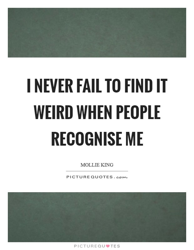 I never fail to find it weird when people recognise me Picture Quote #1