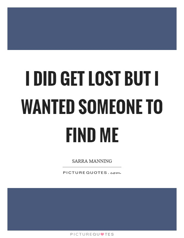 I did get lost but I wanted someone to find me Picture Quote #1