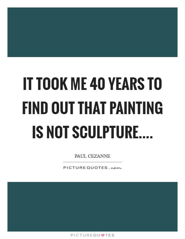 It took me 40 years to find out that painting is not sculpture Picture Quote #1