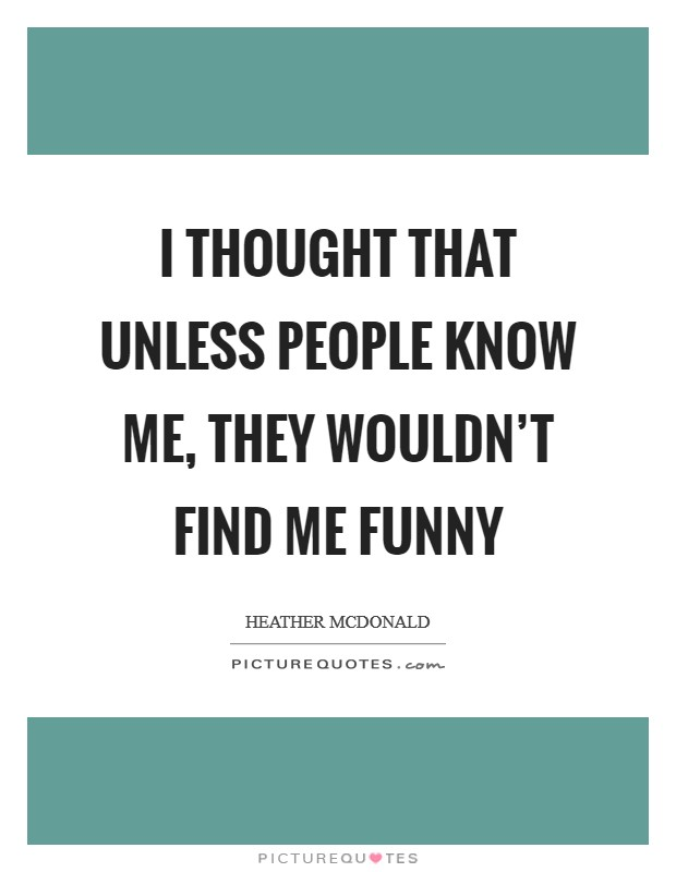 I thought that unless people know me, they wouldn't find me funny Picture Quote #1