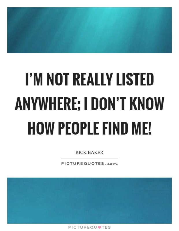 I'm not really listed anywhere; I don't know how people find me! Picture Quote #1
