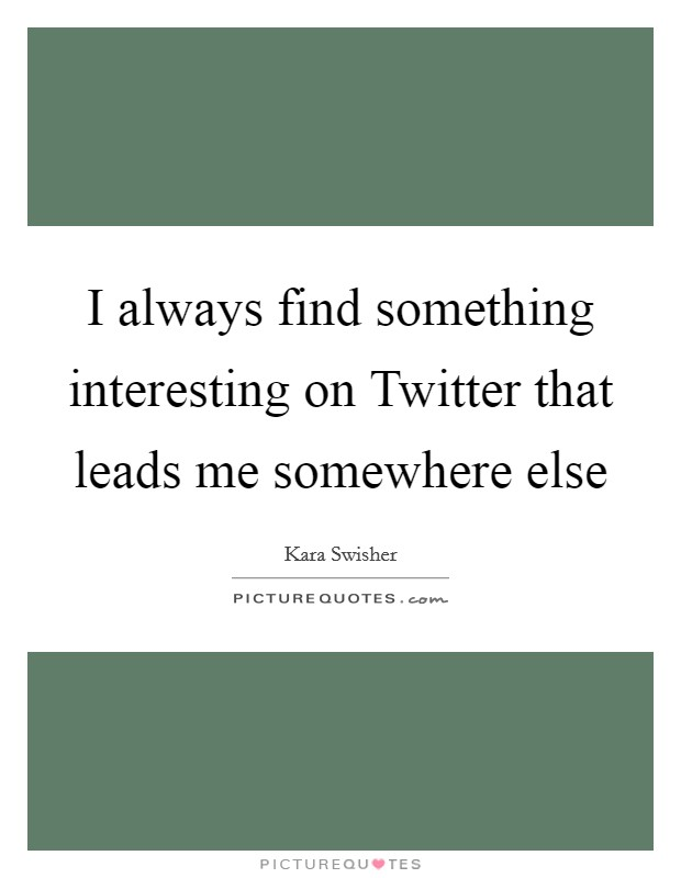 I always find something interesting on Twitter that leads me somewhere else Picture Quote #1