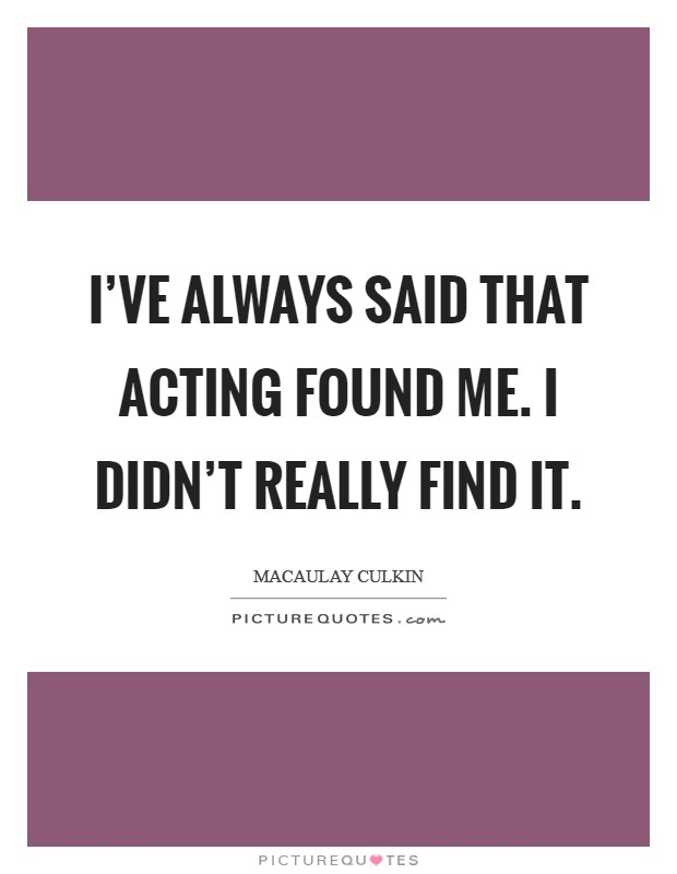 I've always said that acting found me. I didn't really find it Picture Quote #1