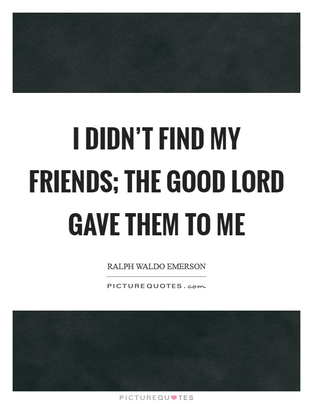I didn't find my friends; the good Lord gave them to me Picture Quote #1