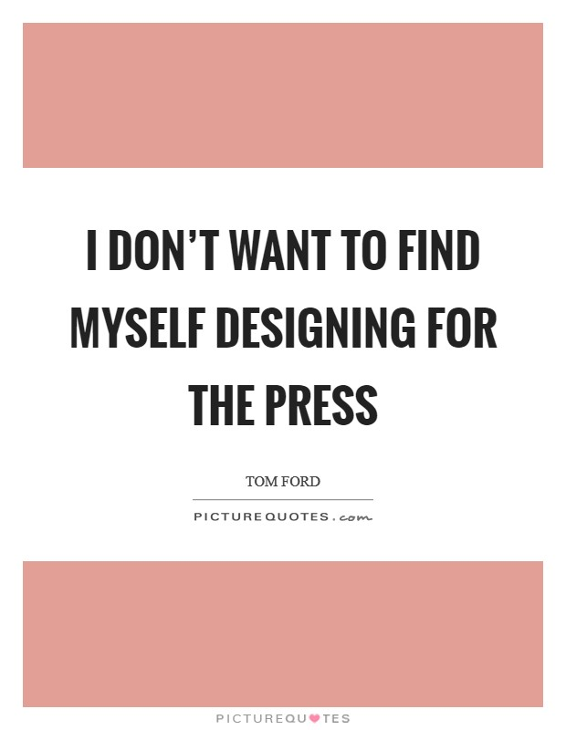 I don't want to find myself designing for the press Picture Quote #1