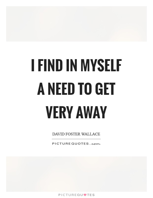 I find in myself a need to get very away Picture Quote #1