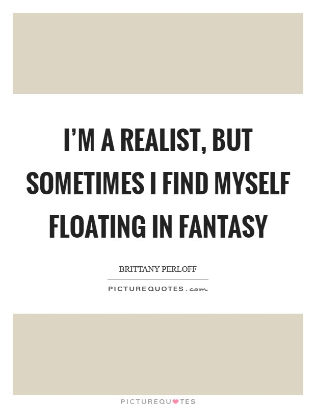 I'm a realist, but sometimes I find myself floating in fantasy Picture Quote #1