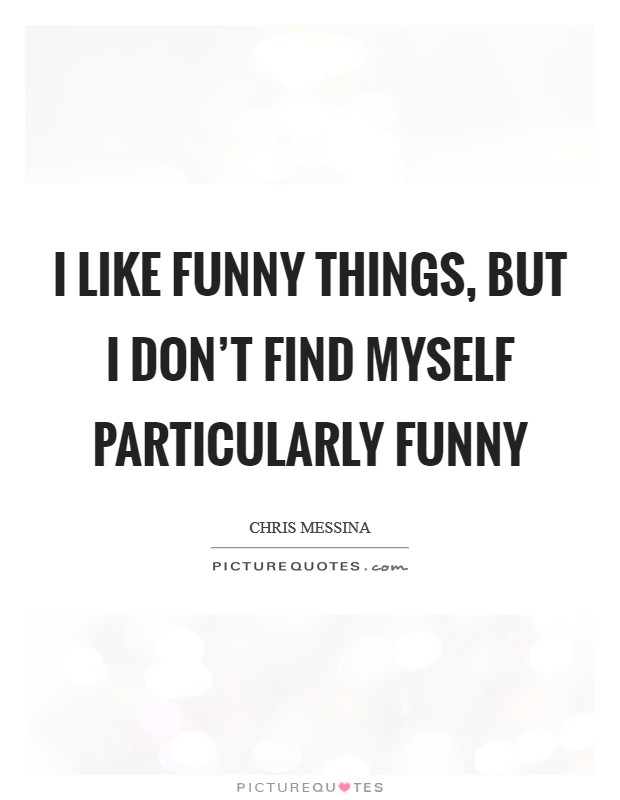 I like funny things, but I don't find myself particularly funny Picture Quote #1