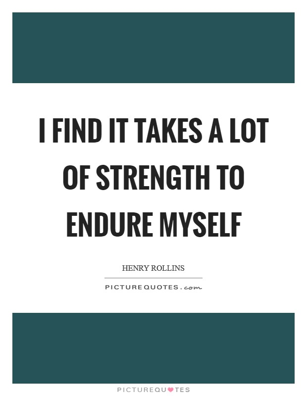 I find it takes a lot of strength to endure myself Picture Quote #1