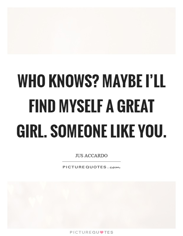 Who Knows? Maybe I'll Find Myself A Great Girl. Someone