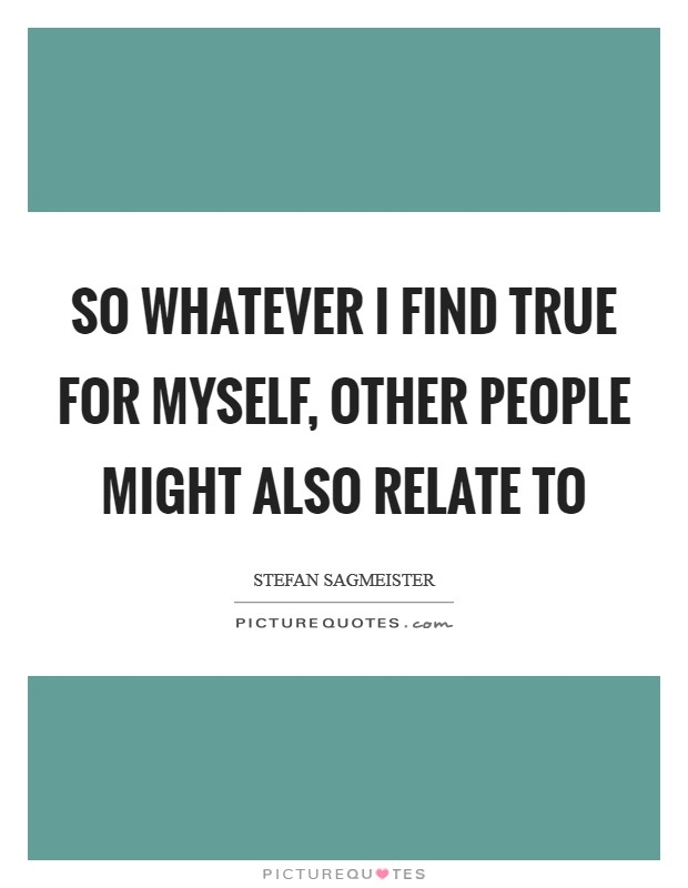 So whatever I find true for myself, other people might also relate to Picture Quote #1