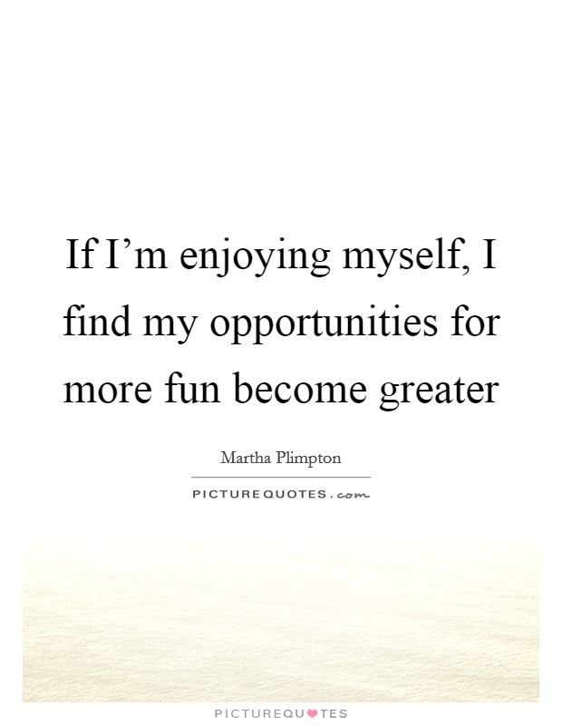 If I'm enjoying myself, I find my opportunities for more fun become greater Picture Quote #1