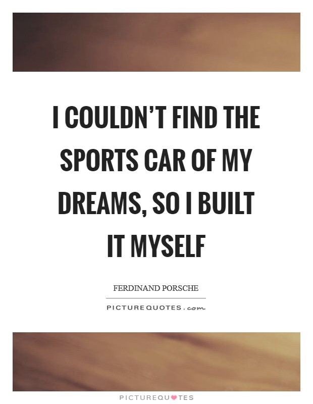 I couldn't find the sports car of my dreams, so I built it myself Picture Quote #1