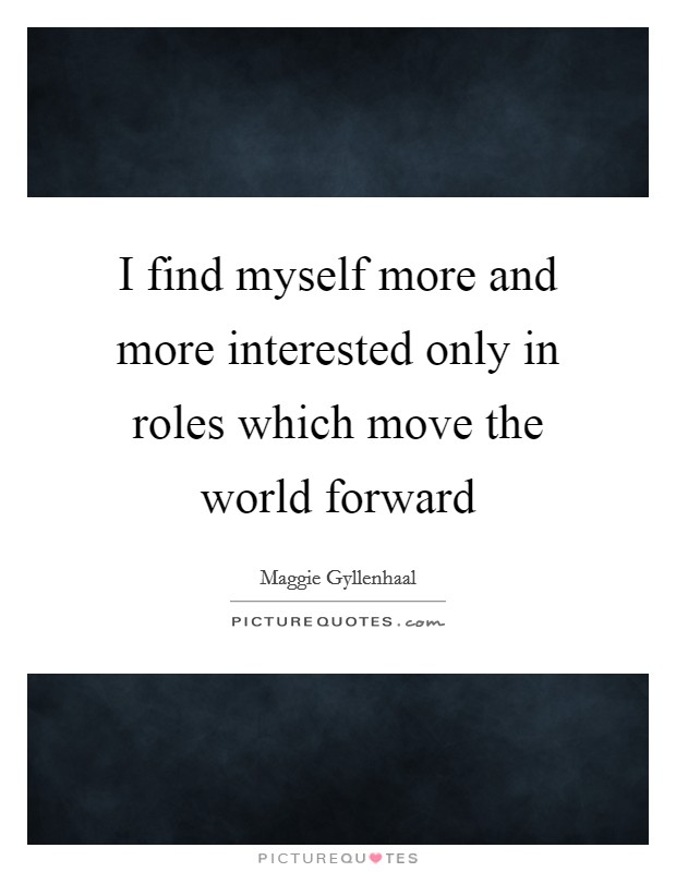 I find myself more and more interested only in roles which move the world forward Picture Quote #1