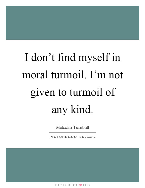 I don't find myself in moral turmoil. I'm not given to turmoil of any kind Picture Quote #1