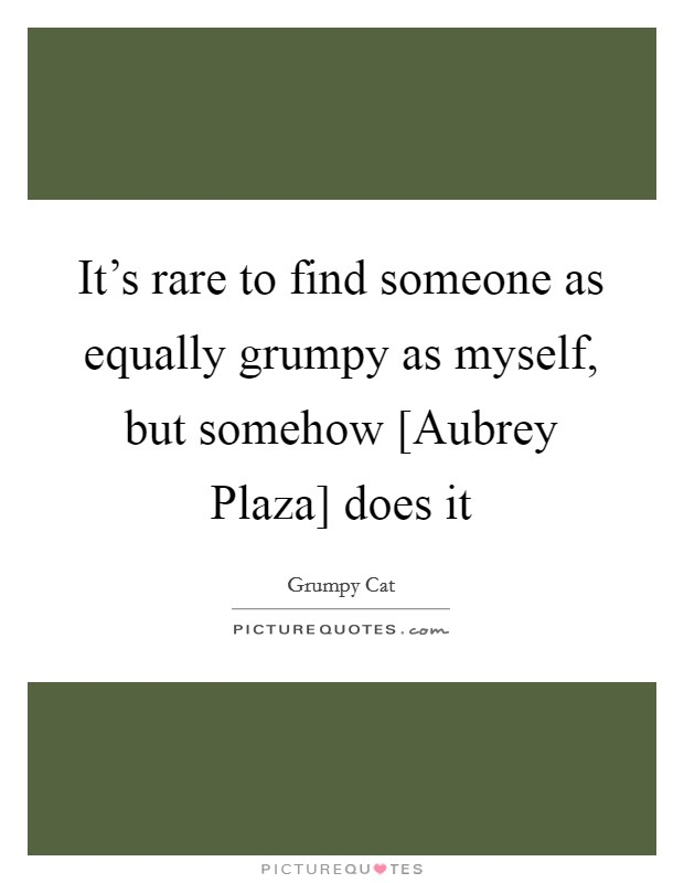 It's rare to find someone as equally grumpy as myself, but somehow [Aubrey Plaza] does it Picture Quote #1