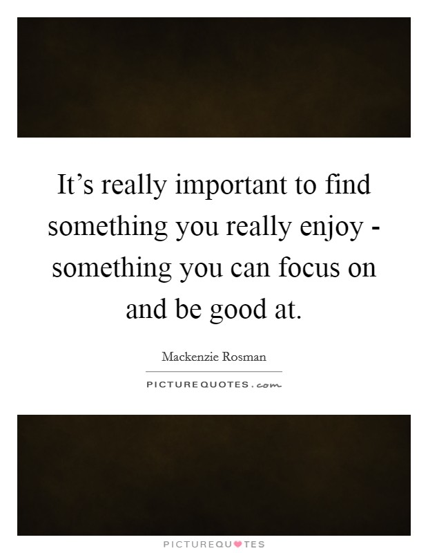 It's really important to find something you really enjoy - something you can focus on and be good at Picture Quote #1