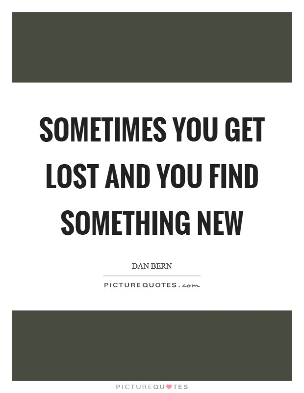 Sometimes you get lost and you find something new Picture Quote #1