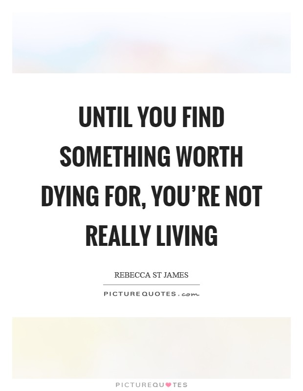 Until you find something worth dying for, you're not really living Picture Quote #1