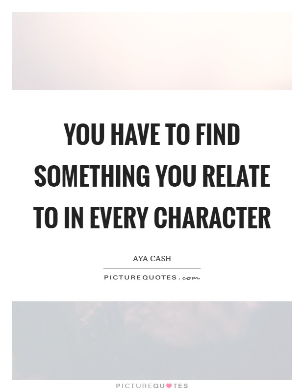 You have to find something you relate to in every character Picture Quote #1