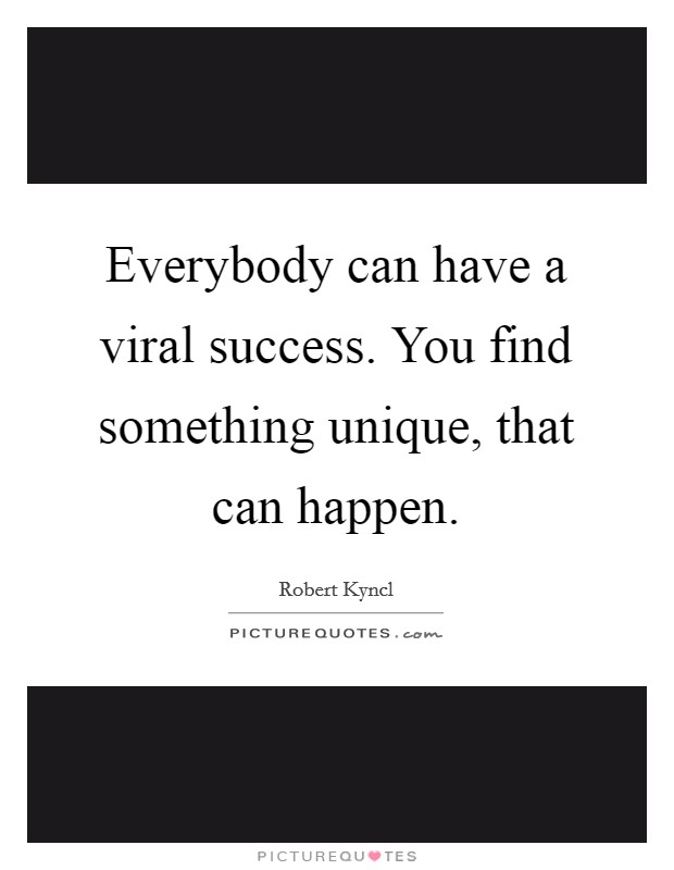 Everybody can have a viral success. You find something unique, that can happen Picture Quote #1