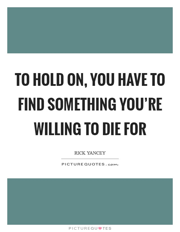 To hold on, you have to find something you're willing to die for Picture Quote #1