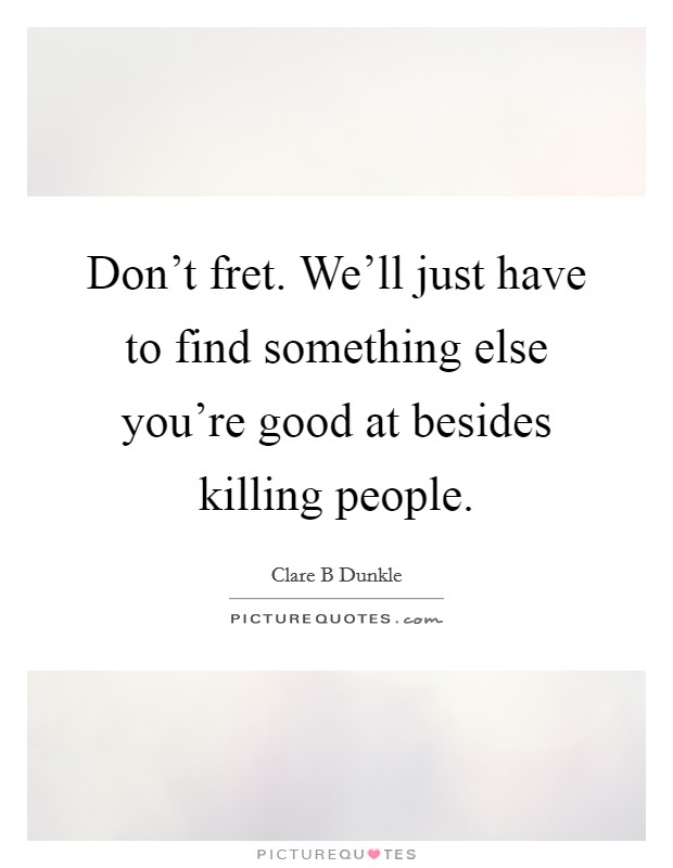 Don't fret. We'll just have to find something else you're good at besides killing people Picture Quote #1
