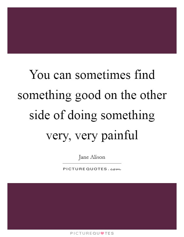 You can sometimes find something good on the other side of doing something very, very painful Picture Quote #1