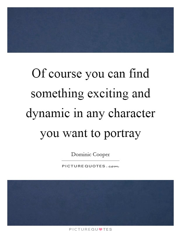 Of course you can find something exciting and dynamic in any character you want to portray Picture Quote #1
