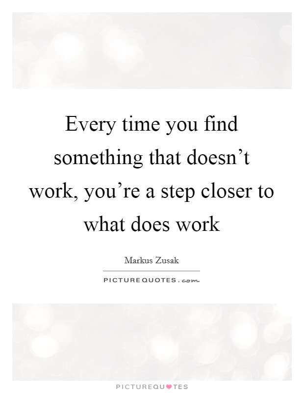 Every time you find something that doesn't work, you're a step closer to what does work Picture Quote #1