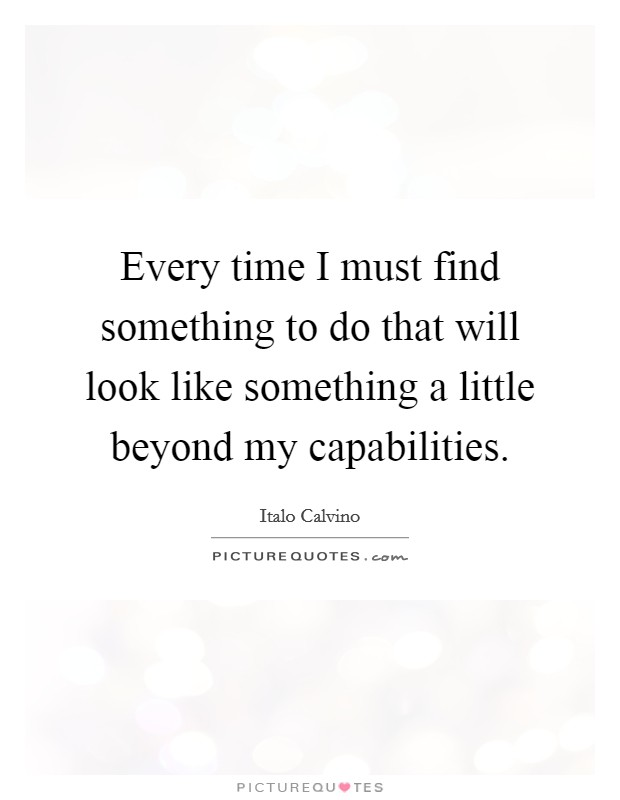 Every time I must find something to do that will look like something a little beyond my capabilities Picture Quote #1