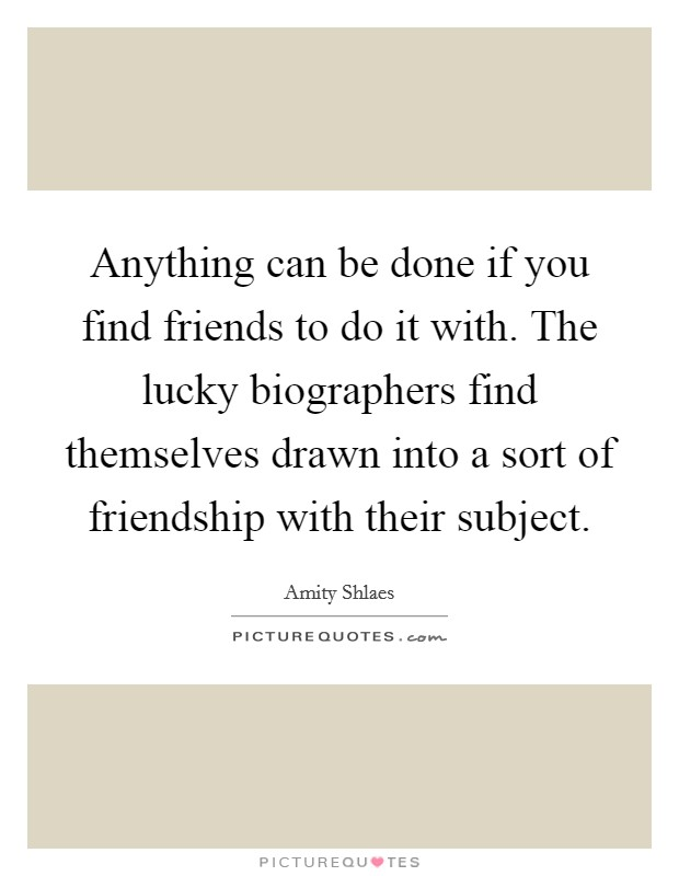 Anything can be done if you find friends to do it with. The lucky biographers find themselves drawn into a sort of friendship with their subject Picture Quote #1