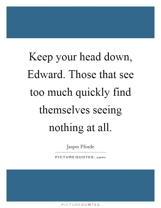 Keep your head down, Edward. Those that see too much quickly find themselves seeing nothing at all Picture Quote #1