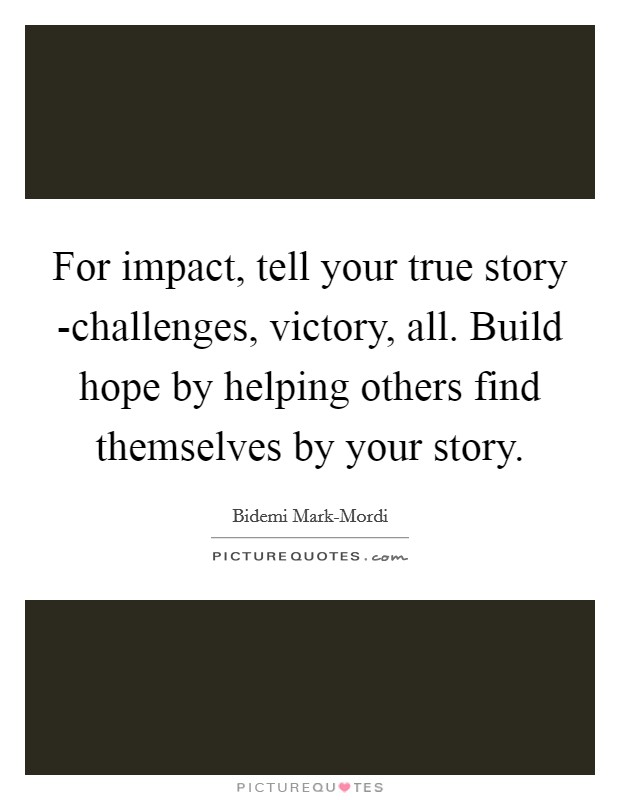 For impact, tell your true story -challenges, victory, all. Build hope by helping others find themselves by your story Picture Quote #1