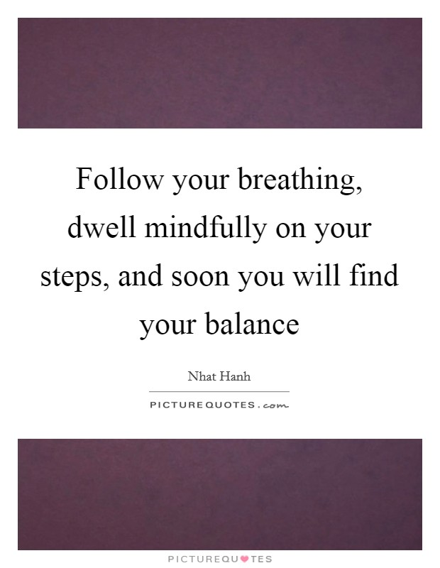 Follow your breathing, dwell mindfully on your steps, and soon you will find your balance Picture Quote #1