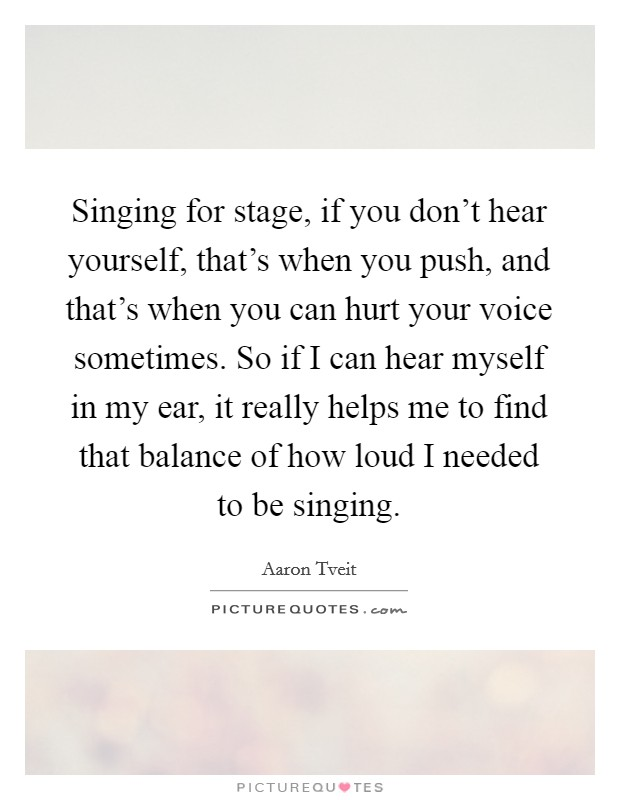 Singing for stage, if you don't hear yourself, that's when you push, and that's when you can hurt your voice sometimes. So if I can hear myself in my ear, it really helps me to find that balance of how loud I needed to be singing Picture Quote #1