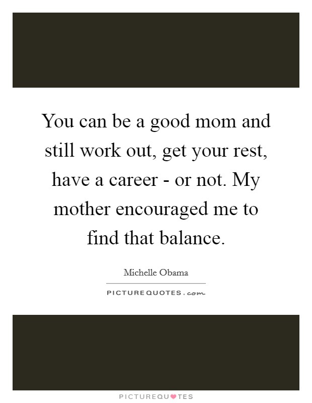 You can be a good mom and still work out, get your rest, have a career - or not. My mother encouraged me to find that balance Picture Quote #1
