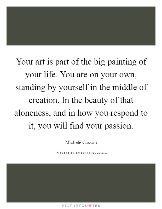 Your art is part of the big painting of your life. You are on your own, standing by yourself in the middle of creation. In the beauty of that aloneness, and in how you respond to it, you will find your passion Picture Quote #1