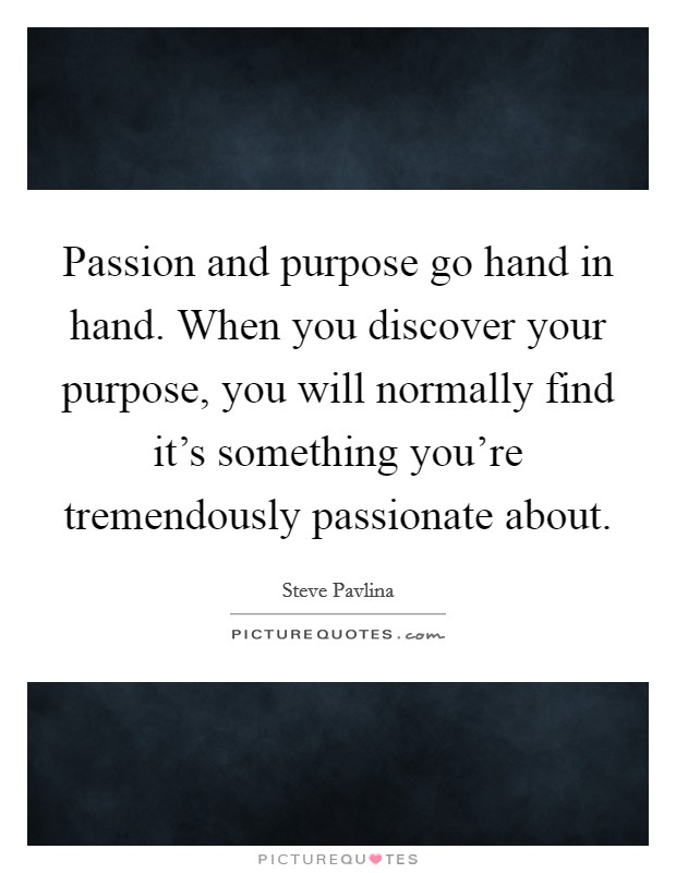 Passion and purpose go hand in hand. When you discover your purpose, you will normally find it's something you're tremendously passionate about Picture Quote #1