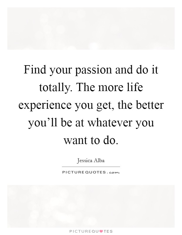 Find your passion and do it totally. The more life experience you get, the better you'll be at whatever you want to do Picture Quote #1