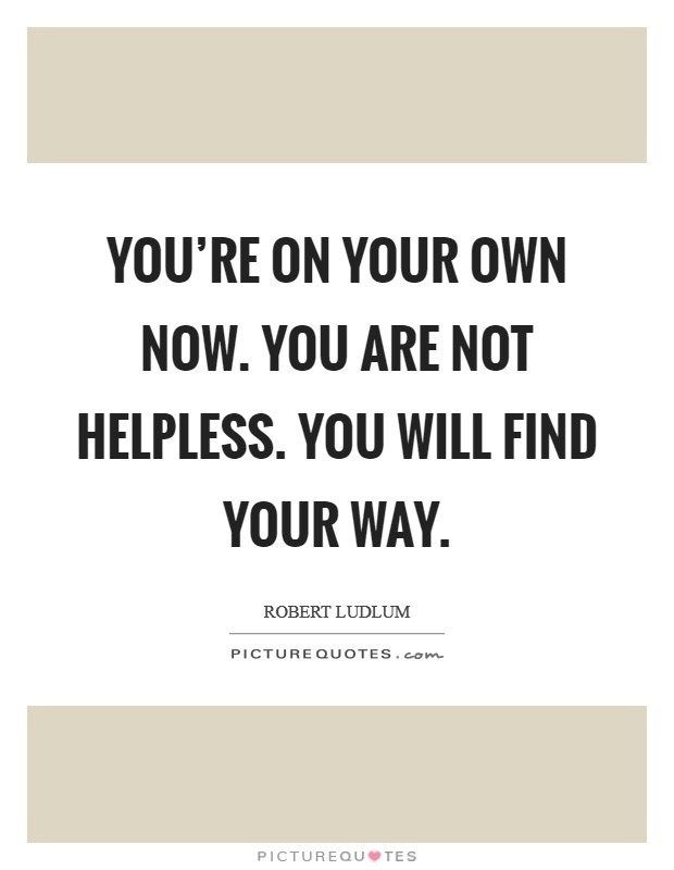 You're on your own now. You are not helpless. You will find your way Picture Quote #1