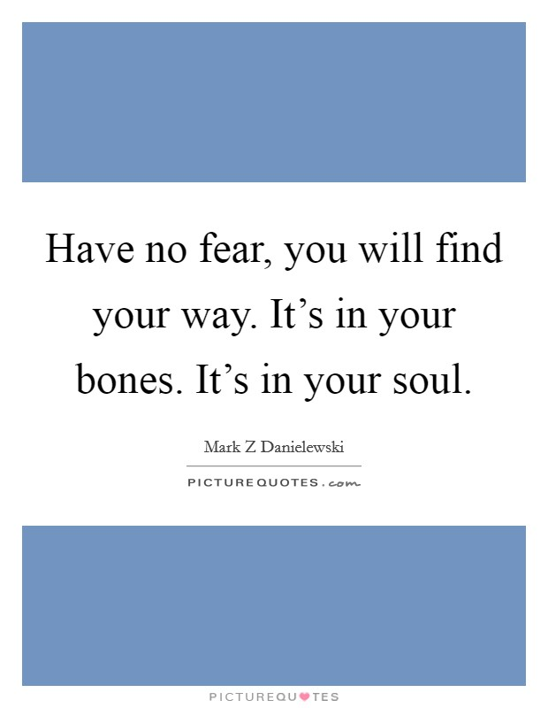 Have no fear, you will find your way. It's in your bones. It's in your soul Picture Quote #1