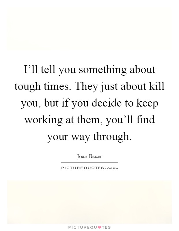 I'll tell you something about tough times. They just about kill you, but if you decide to keep working at them, you'll find your way through Picture Quote #1