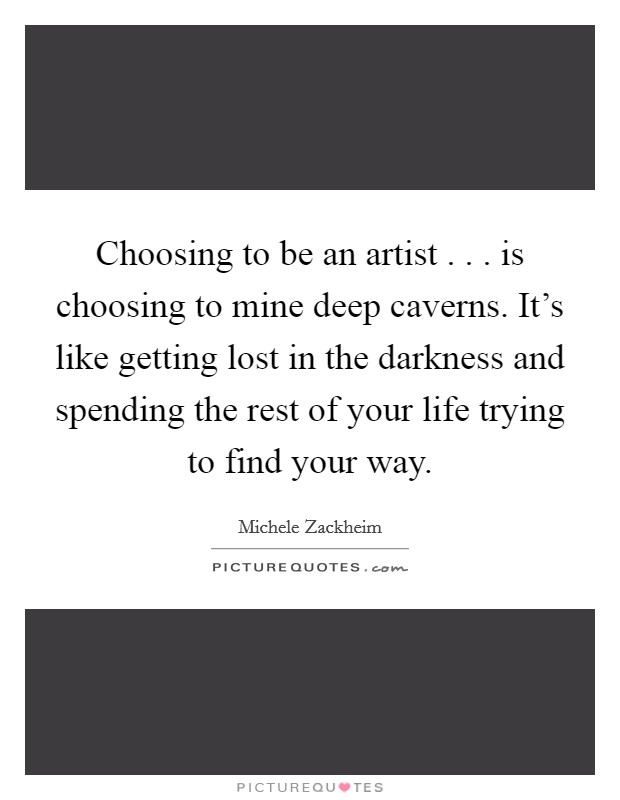Choosing to be an artist . . . is choosing to mine deep caverns. It's like getting lost in the darkness and spending the rest of your life trying to find your way Picture Quote #1