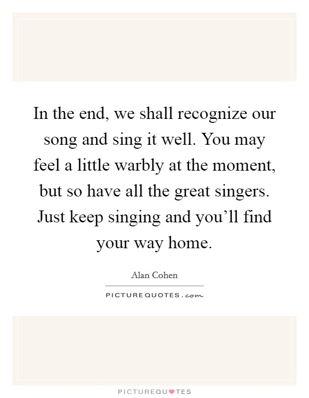 In the end, we shall recognize our song and sing it well. You may feel a little warbly at the moment, but so have all the great singers. Just keep singing and you'll find your way home Picture Quote #1