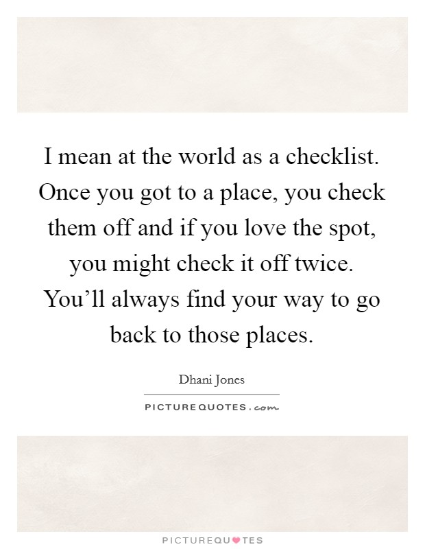 I mean at the world as a checklist. Once you got to a place, you check them off and if you love the spot, you might check it off twice. You'll always find your way to go back to those places Picture Quote #1