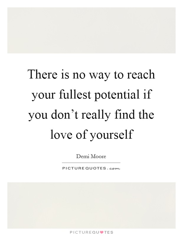 There is no way to reach your fullest potential if you don't really find the love of yourself Picture Quote #1