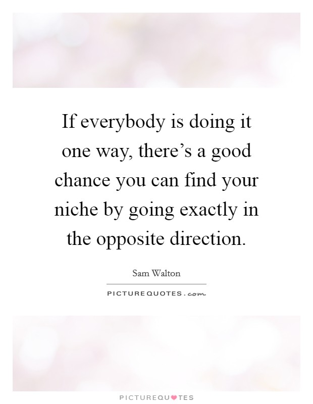 If everybody is doing it one way, there's a good chance you can find your niche by going exactly in the opposite direction Picture Quote #1