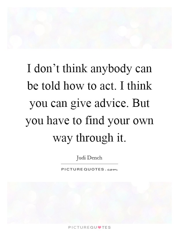 I don't think anybody can be told how to act. I think you can give advice. But you have to find your own way through it Picture Quote #1